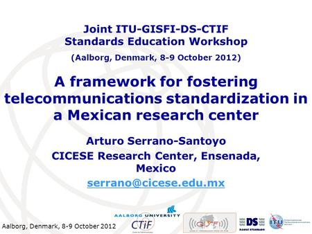 Aalborg, Denmark, 8-9 October 2012 A framework for fostering telecommunications standardization in a Mexican research center Arturo Serrano-Santoyo CICESE.