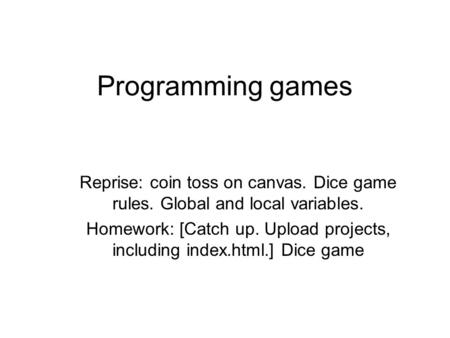 Programming games Reprise: coin toss on canvas. Dice game rules. Global and local variables. Homework: [Catch up. Upload projects, including index.html.]
