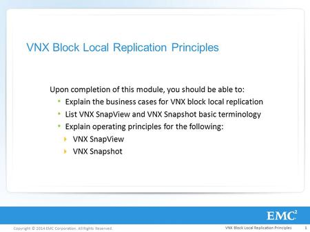 Copyright © 2014 EMC Corporation. All Rights Reserved. VNX Block Local Replication Principles Upon completion of this module, you should be able to: Explain.
