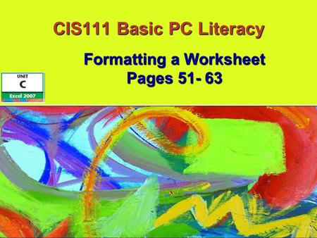 CIS111 Basic PC Literacy Formatting a Worksheet Pages 51- 63.