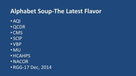 Alphabet Soup-The Latest Flavor AQI QCDR CMS SCIP VBP MU HCAHPS NACOR RGG-17 Dec, 2014.