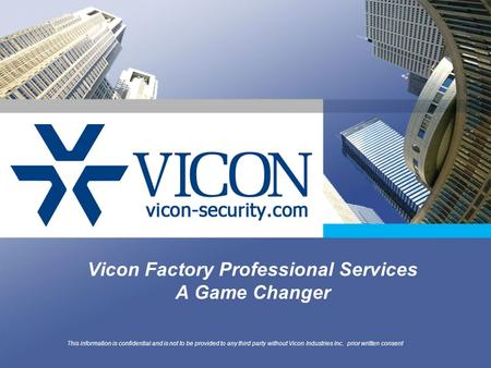 Vicon Factory Professional Services A Game Changer This information is confidential and is not to be provided to any third party without Vicon Industries.