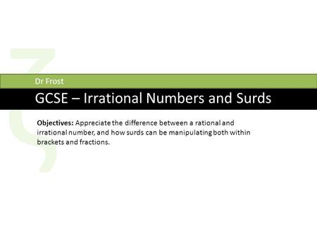 Ζ GCSE – Irrational Numbers and Surds Dr Frost Objectives: Appreciate the difference between a rational and irrational number, and how surds can be manipulating.