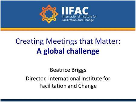 Creating Meetings that Matter: A global challenge Beatrice Briggs Director, International Institute for Facilitation and Change.