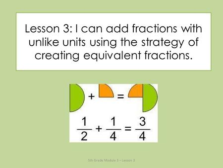 Lesson 3: I can add fractions with unlike units using the strategy of creating equivalent fractions. 5th Grade Module 3 – Lesson 3.