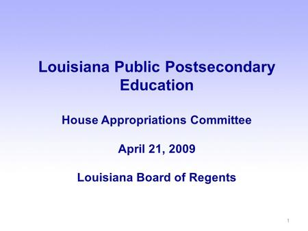 Louisiana Public Postsecondary Education House Appropriations Committee April 21, 2009 Louisiana Board of Regents 1.
