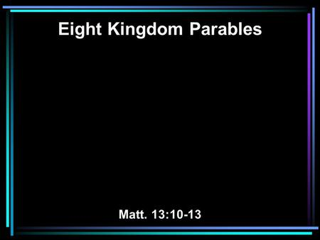 Eight Kingdom Parables Matt. 13:10-13. 10 And the disciples came and said to Him, Why do You speak to them in parables? 11 He answered and said to them,