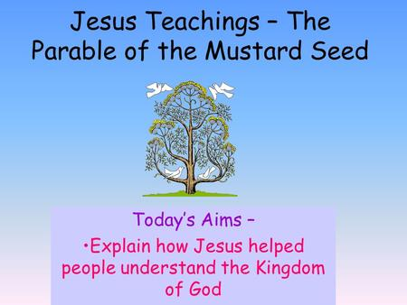 Today's Aims – Explain how Jesus helped people understand the Kingdom of God Jesus Teachings – The Parable of the Mustard Seed.