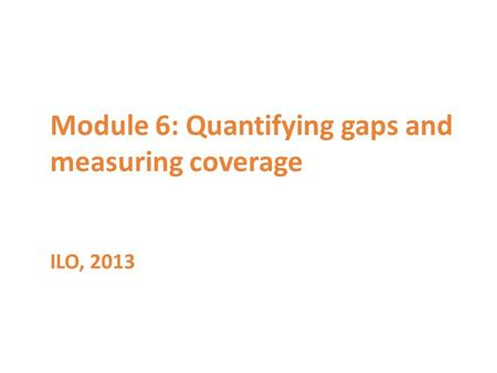 Module 6: Quantifying gaps and measuring coverage ILO, 2013.