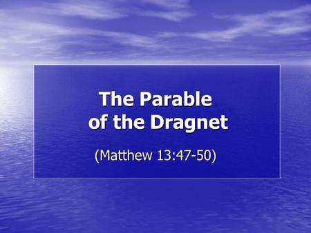 "The Parable of the Dragnet (Matthew 13:47-50). ""Again, the kingdom of heaven is like a dragnet cast into the sea, and gathering fish of every kind; and."