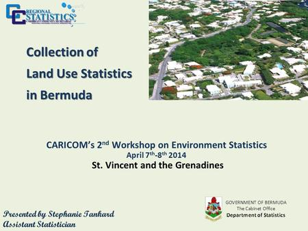 Collection of Land Use Statistics in Bermuda CARICOM's 2 nd Workshop on Environment Statistics April 7 th -8 th 2014 St. Vincent and the Grenadines.