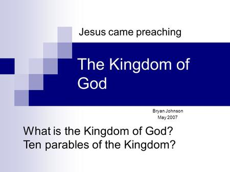 The Kingdom of God Bryan Johnson May 2007 Jesus came preaching What is the Kingdom of God? Ten parables of the Kingdom?