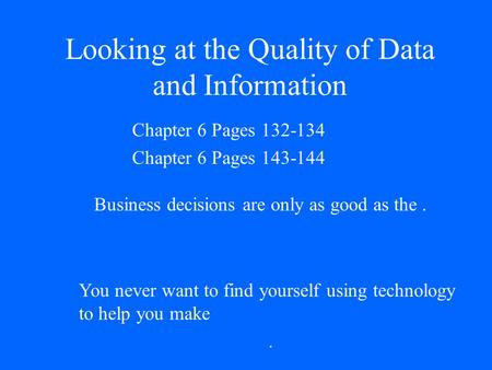 Looking at the Quality of Data and Information Chapter 6 Pages 132-134 Chapter 6 Pages 143-144 Business decisions are only as good as the. You never want.