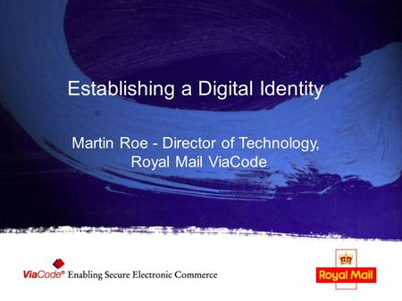 Establishing a Digital Identity Martin Roe - Director of Technology, Royal Mail ViaCode.