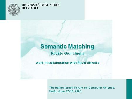 Semantic Matching Fausto Giunchiglia work in collaboration with Pavel Shvaiko The Italian-Israeli Forum on Computer Science, Haifa, June 17-18, 2003.