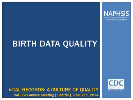 BIRTH DATA QUALITY VITAL RECORDS: A CULTURE OF QUALITY NAPHSIS Annual Meeting | Seattle | June 8-11, 2014.