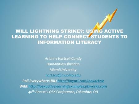 WILL LIGHTNING STRIKE?: USING ACTIVE LEARNING TO HELP CONNECT STUDENTS TO INFORMATION LITERACY Arianne Hartsell-Gundy Humanities Librarian Miami University.