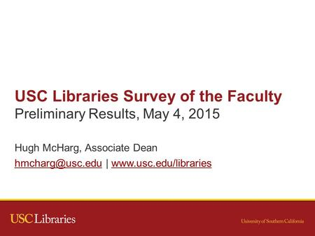 USC Libraries Survey of the Faculty Preliminary Results, May 4, 2015 Hugh McHarg, Associate Dean |