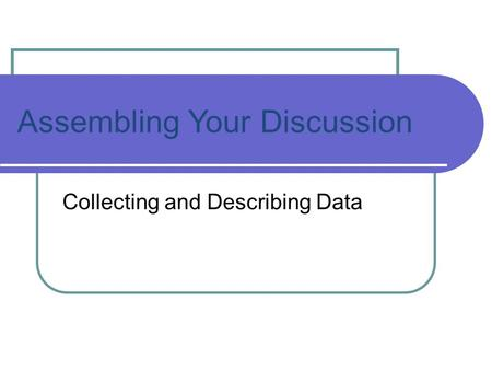 Assembling Your Discussion Collecting and Describing Data.