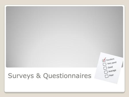 Surveys & Questionnaires. Survey A gathering of a sample of data or opinions considered to be representative of a whole.