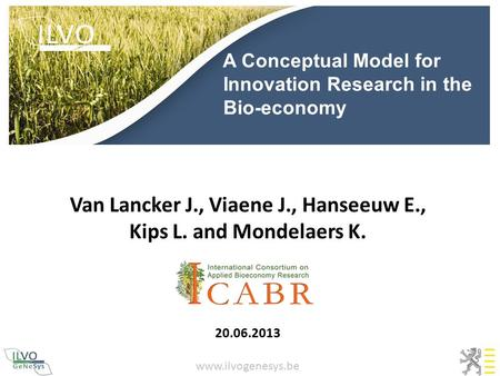 A Conceptual Model for Innovation Research in the Bio-economy Van Lancker J., Viaene J., Hanseeuw E., Kips L. and Mondelaers K. 20.06.2013 www.ilvogenesys.be.