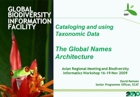 GLOBAL BIODIVERSITY INFORMATION FACILITY Cataloging and using Taxonomic Data The Global Names Architecture David Remsen Senior Programme Officer, ECAT.