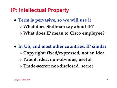 Compsci 82, Fall 2009 6.1 IP: Intellectual Property l Term is pervasive, so we will use it  What does Stallman say about IP?  What does IP mean to Cisco.