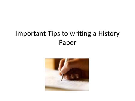 Important Tips to writing a History Paper. Getting Started At first glance, writing about history can seem like an overwhelming task. History's subject.