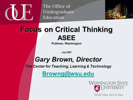 Focus on Critical Thinking ASEE Pullman, Washington July 2007 Gary Brown, Director The Center for Teaching, Learning & Technology
