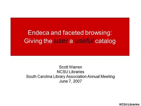 NCSU Libraries Endeca and faceted browsing: Giving the user a useful catalog Scott Warren NCSU Libraries South Carolina Library Association Annual Meeting.