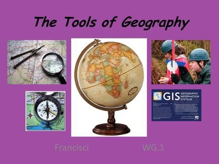 The Tools of Geography FrancisciWG.1. Remember: Geography is the science that studies the lands, the features, the inhabitants and the phenomena of the.