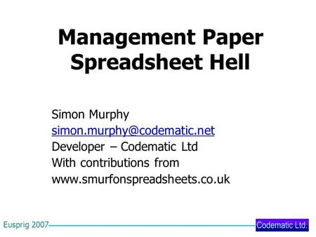 Eusprig 2007 <strong>Management</strong> Paper Spreadsheet Hell Simon Murphy Developer – Codematic Ltd With contributions from