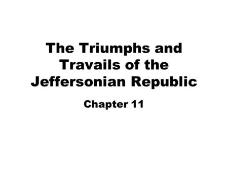 The Triumphs and Travails of the Jeffersonian Republic Chapter 11.