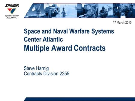 Space and Naval Warfare Systems Center Atlantic 1 Multiple Award Contracts Steve Harnig Contracts Division 2255 17 March 2010.