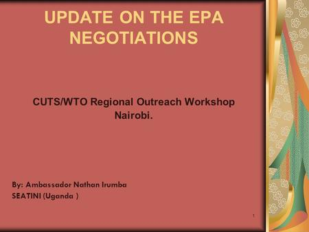 1 UPDATE ON THE EPA NEGOTIATIONS CUTS/WTO Regional Outreach Workshop Nairobi. By: Ambassador Nathan Irumba SEATINI (Uganda )