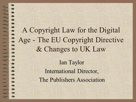A Copyright Law for the Digital Age - The EU Copyright Directive & Changes to UK Law Ian Taylor International Director, The Publishers Association.
