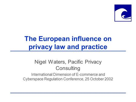 The European influence on privacy law and practice Nigel Waters, Pacific Privacy Consulting International Dimension of E-commerce and Cyberspace Regulation.