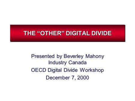 "THE ""OTHER"" DIGITAL DIVIDE Presented by Beverley Mahony Industry Canada OECD Digital Divide Workshop December 7, 2000."