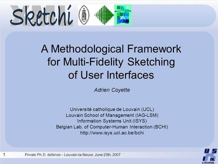 1 Private Ph.D. defense – Louvain-la-Neuve, June 25th, 2007 A Methodological Framework for Multi-Fidelity Sketching of User Interfaces Adrien Coyette Université.