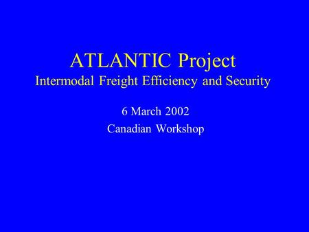 ATLANTIC Project Intermodal Freight Efficiency and Security 6 March 2002 Canadian Workshop.