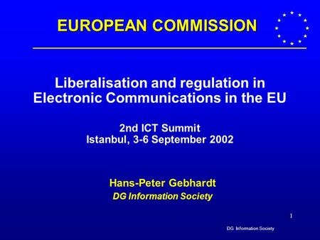 DG Information Society 1 Liberalisation and regulation in Electronic Communications in the EU 2nd ICT Summit Istanbul, 3-6 September 2002 Hans-Peter Gebhardt.
