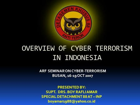 OVERVIEW OF CYBER TERRORISM IN INDONESIA PRESENTED BY: SUPT. DRS. BOY RAFLI AMAR SPECIAL DETACHMENT 88 AT – INP ARF SEMINAR ON.
