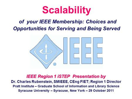 Scalability of your IEEE Membership: Choices and Opportunities for Serving and Being Served IEEE Region 1 iSTEP Presentation by Dr. Charles Rubenstein,