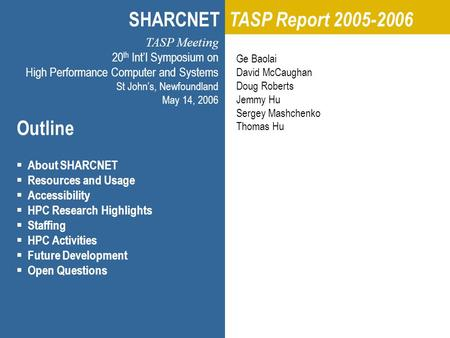 C3 TASP Meeting/HPCS 2006 Memorial University, St John's Newfoundland, 2006.05.14 Copyright © 2006 Ge Baolai Outline  About SHARCNET  Resources and Usage.