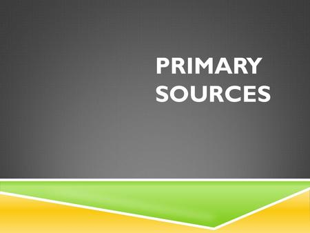 PRIMARY SOURCES. MORE ABOUT A PRIMARY SOURCE?  They provide first-hand accounts of the events, practices, or conditions these are documents that were.