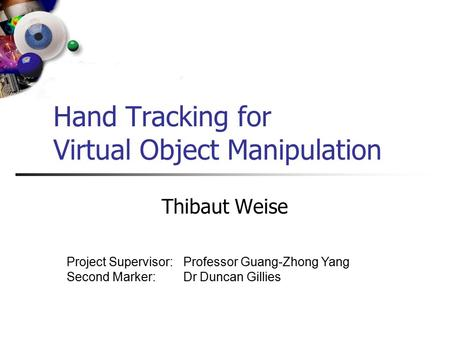 Hand Tracking for Virtual Object Manipulation Thibaut Weise Project Supervisor: Second Marker: Professor Guang-Zhong Yang Dr Duncan Gillies.