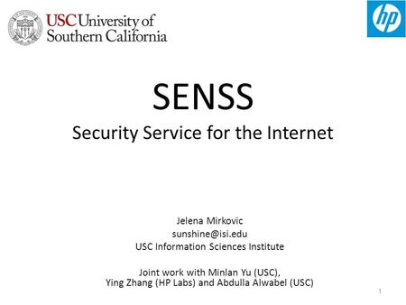 1 SENSS Security Service for the Internet Jelena Mirkovic USC Information Sciences Institute Joint work with Minlan Yu (USC), Ying Zhang.