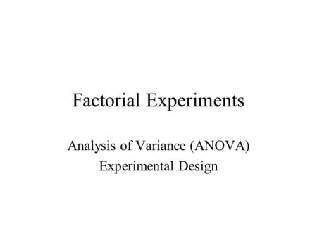 Factorial Experiments Analysis of Variance (ANOVA) Experimental Design.
