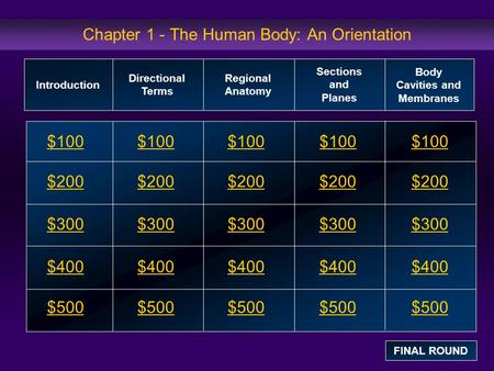 Chapter 1 - The Human Body: An Orientation $100 $200 $300 $400 $500 $100$100$100 $200 $300 $400 $500 Introduction Directional Terms Regional Anatomy Sections.