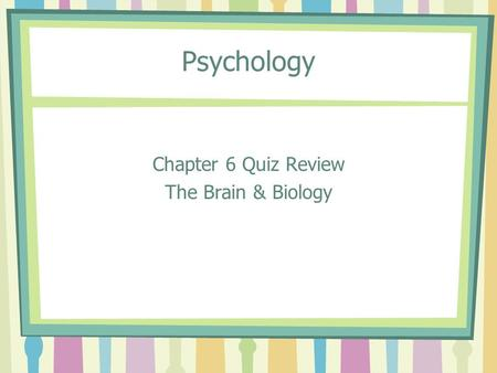 Psychology Chapter 6 Quiz Review The Brain & Biology.